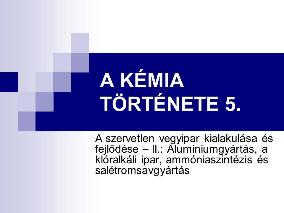 A KÉMIA TÖRTÉNETE 5. A szervetlen vegyipar kialakulása és fejlődése – II.: Alumíniumgyártás, a klóralkáli ipar, ammóniaszintézis és salétromsavgyártás