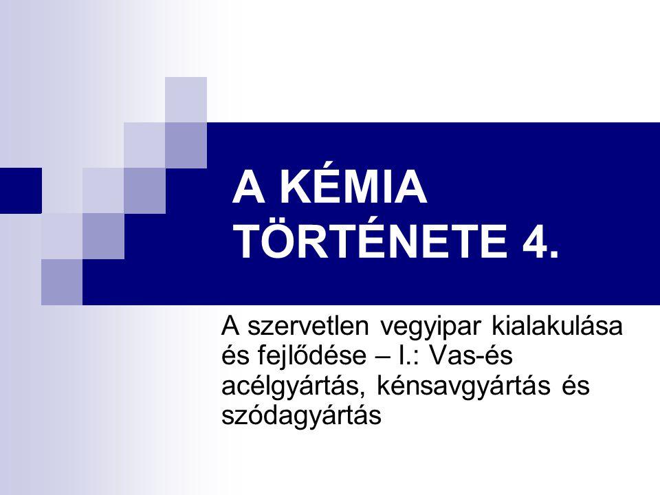 A KÉMIA TÖRTÉNETE 4. A szervetlen vegyipar kialakulása és fejlődése – I.: Vas-és acélgyártás, kénsavgyártás és szódagyártás