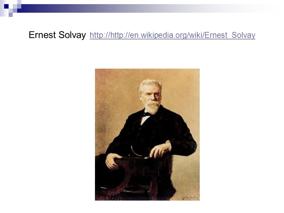 Ernest Solvay http://http://en.wikipedia.org/wiki/Ernest_Solvay http://http://en.wikipedia.org/wiki/Ernest_Solvay