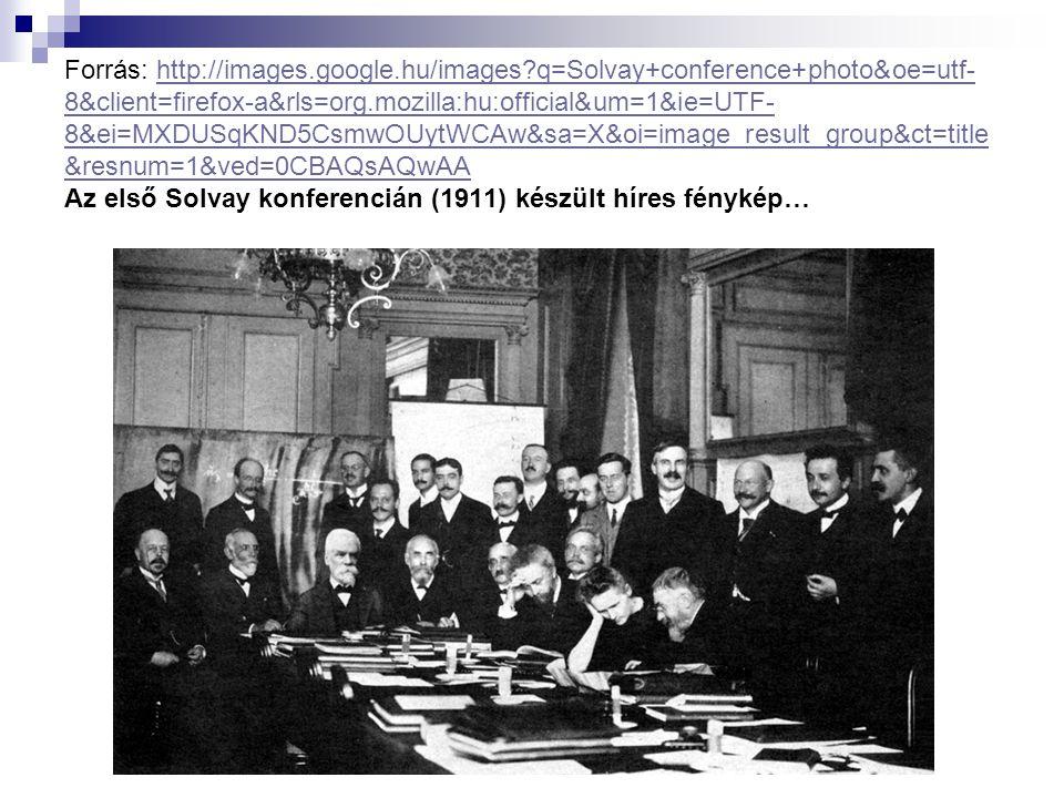 Forrás: http://images.google.hu/images?q=Solvay+conference+photo&oe=utf- 8&client=firefox-a&rls=org.mozilla:hu:official&um=1&ie=UTF- 8&ei=MXDUSqKND5Cs