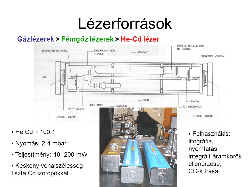 Lézerforrások Gázlézerek > Fémgőz lézerek > Rézgőz-lézer (CVL) Három energiaszintű lézer Ne:Cu ≈ 400:1 – 40:1 Nyomás: ~ 5-10 mbar Impulzus üzemmód, 20 kHz, 30 ns Teljesítmény: 1 MW/impulzus Hasonló felépítés: Pb, Au, Mn, Ba Felhasználás: festéklézerek meghajtása, projektoros TV, gyors fotográfia, holográfia, víz alatti világítás, uránium izotóp-szeparáció