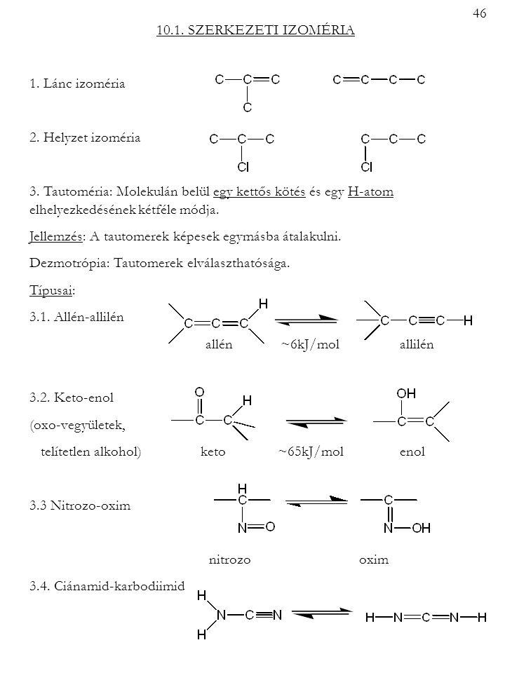 10.1. SZERKEZETI IZOMÉRIA 1. Lánc izoméria 2. Helyzet izoméria 3. Tautoméria: Molekulán belül egy kettős kötés és egy H-atom elhelyezkedésének kétféle