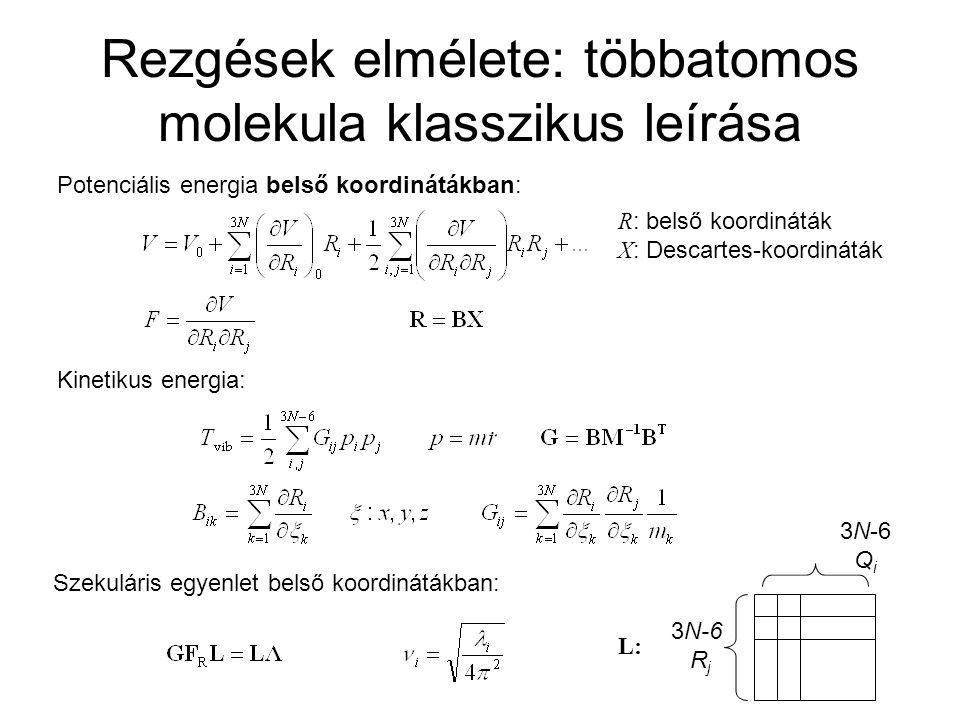 Rezgések elmélete: többatomos molekula klasszikus leírása Potenciális energia belső koordinátákban: R : belső koordináták X : Descartes-koordináták Kinetikus energia: Szekuláris egyenlet belső koordinátákban: L: 3N-6 R j 3N-6 Q i