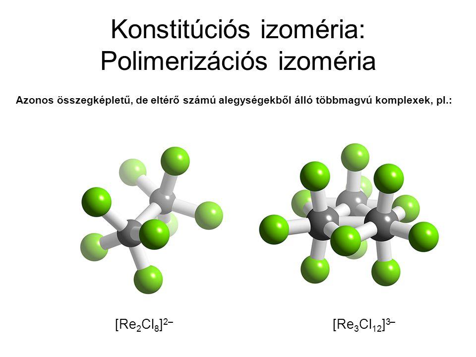 Konstitúciós izoméria: Polimerizációs izoméria Azonos összegképletű, de eltérő számú alegységekből álló többmagvú komplexek, pl.: [Re 2 Cl 8 ] 2– [Re