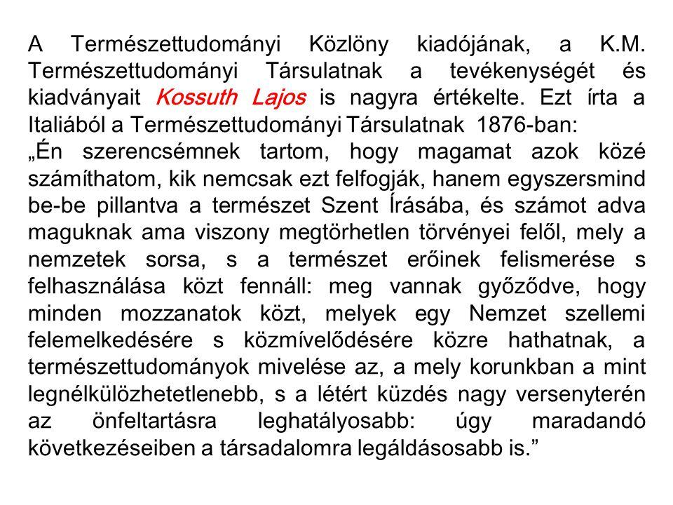 A Természettudományi Közlöny kiadójának, a K.M. Természettudományi Társulatnak a tevékenységét és kiadványait Kossuth Lajos is nagyra értékelte. Ezt í