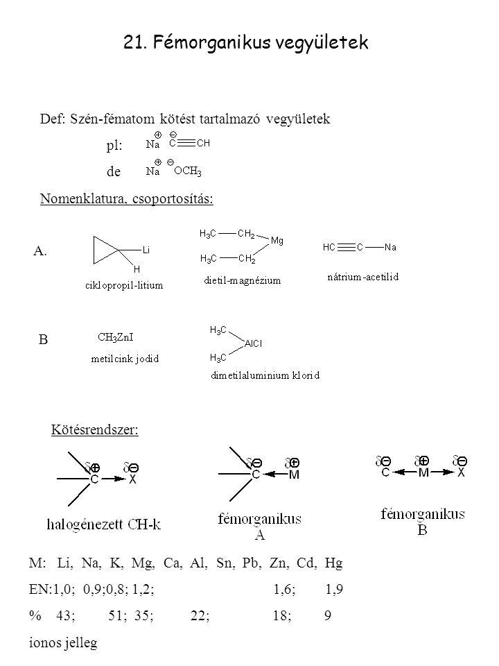 21. Fémorganikus vegyületek Def: Szén-fématom kötést tartalmazó vegyületek pl: de Nomenklatura, csoportosítás: A. B Kötésrendszer: M: Li, Na, K, Mg, C