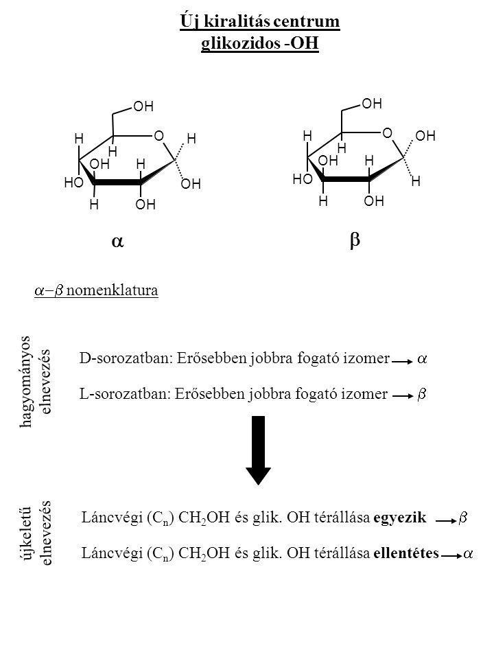Új kiralitás centrum glikozidos -OH O OHOH H H H OH OH HOH H OH O H H H H OH OH HOH OHOH OH    nomenklatura hagyományos elnevezés D-sorozatban: Erősebben jobbra fogató izomer  L-sorozatban: Erősebben jobbra fogató izomer  újkeletű elnevezés Láncvégi (C n ) CH 2 OH és glik.