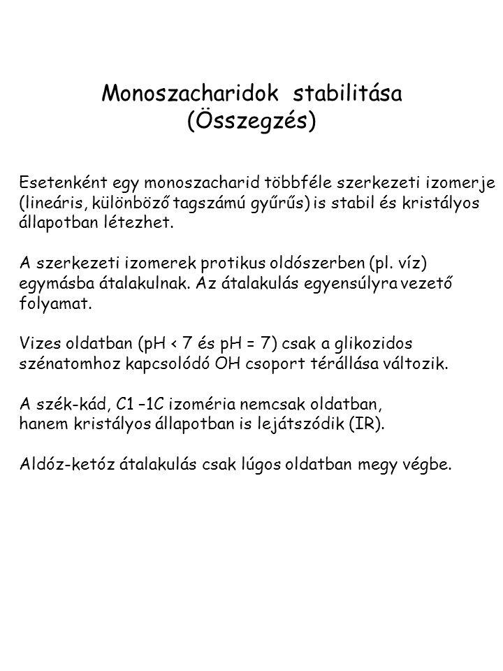 Monoszacharidok stabilitása (Összegzés) Esetenként egy monoszacharid többféle szerkezeti izomerje (lineáris, különböző tagszámú gyűrűs) is stabil és kristályos állapotban létezhet.