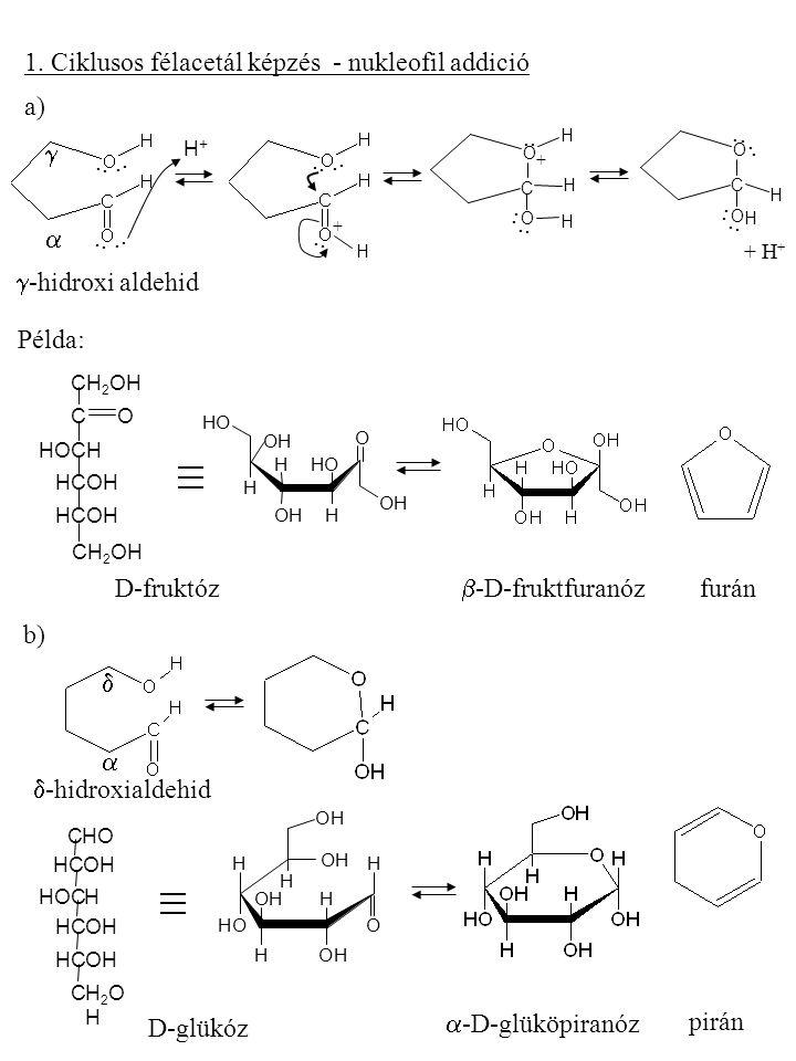 1. Ciklusos félacetál képzés - nukleofil addició....  .... H+H+.. H +.... C O O H H.. H +.... C O O H.. H......  -hidroxi aldehid Példa: CH 2 OH C