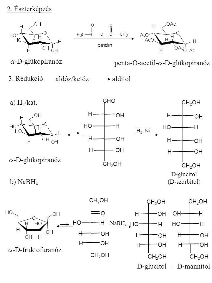 2. Észterképzés  -D-glükopiranóz CH 3 C OCCH 3 O O O OAc O H H H H H O O O penta-O-acetil-  -D-glükopiranóz 3. Redukció aldóz/ketózalditol a) H 2 /k