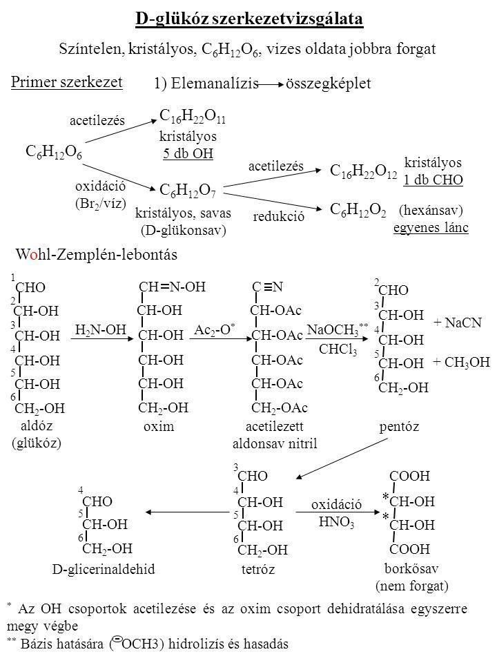 D-glükóz szerkezetvizsgálata Színtelen, kristályos, C 6 H 12 O 6, vizes oldata jobbra forgat Primer szerkezet 1) Elemanalízisösszegképlet C 6 H 12 O 6 C 16 H 22 O 11 C 16 H 22 O 12 C 6 H 12 O 7 C 6 H 12 O 2 acetilezés oxidáció (Br 2 /víz) acetilezés redukció kristályos 5 db OH kristályos 1 db CHO kristályos, savas (D-glükonsav) (hexánsav) egyenes lánc Wohl-Zemplén-lebontás H 2 N-OH CH-OH CH 2 -OH CH N-OH Ac 2 -O * CH-OAc CH 2 -OAc C N NaOCH 3 ** CHCl 3 + NaCN + CH 3 OH aldóz (glükóz) oxim acetilezett aldonsav nitril pentóz D-glicerinaldehid tetróz borkősav (nem forgat) oxidáció HNO 3 CH-OH CH 2 -OH CHO 123456123456 CH-OH CH 2 -OH CHO 2345623456 CH-OH CH 2 -OH CHO 34563456 CH-OH CH 2 -OH CHO 456456 CH-OH COOH **** * Az OH csoportok acetilezése és az oxim csoport dehidratálása egyszerre megy végbe ** Bázis hatására ( OCH3) hidrolizís és hasadás