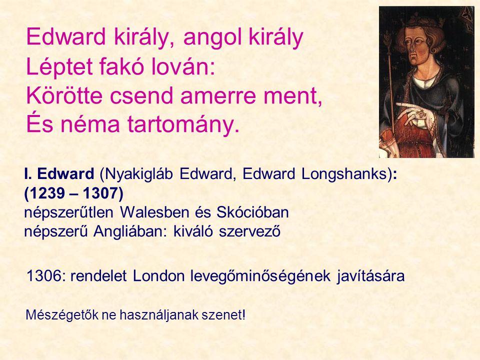 Edward király, angol király Léptet fakó lován: Körötte csend amerre ment, És néma tartomány. I. Edward (Nyakigláb Edward, Edward Longshanks): (1239 –