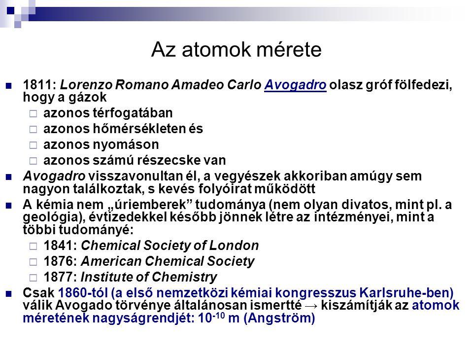 """Az atomok mérete 1811: Lorenzo Romano Amadeo Carlo Avogadro olasz gróf fölfedezi, hogy a gázok  azonos térfogatában  azonos hőmérsékleten és  azonos nyomáson  azonos számú részecske van Avogadro visszavonultan él, a vegyészek akkoriban amúgy sem nagyon találkoztak, s kevés folyóirat működött A kémia nem """"úriemberek tudománya (nem olyan divatos, mint pl."""