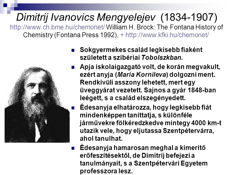 Dimitrij Ivanovics Mengyelejev (1834-1907) http://www.ch.bme.hu/chemonet/ William H. Brock: The Fontana History of Chemistry (Fontana Press 1992), + h