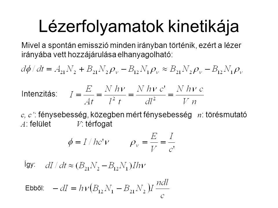 Lézerfolyamatok kinetikája Intenzitás: Mivel a spontán emisszió minden irányban történik, ezért a lézer irányába vett hozzájárulása elhanyagolható: Így: Ebből: c, c' : fénysebesség, közegben mért fénysebesség n : törésmutató A : felület V : térfogat