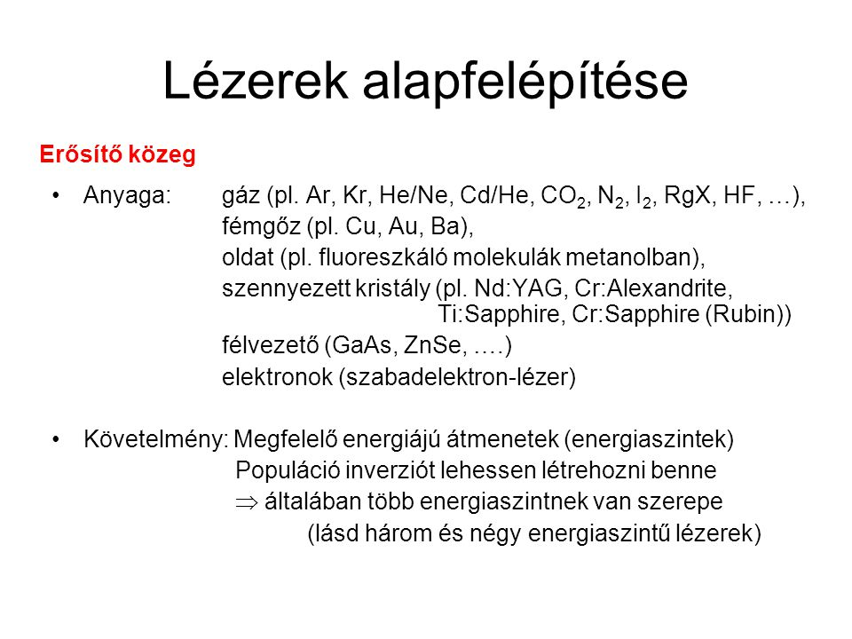 Lézerek alapfelépítése Anyaga: gáz (pl. Ar, Kr, He/Ne, Cd/He, CO 2, N 2, I 2, RgX, HF, …), fémgőz (pl. Cu, Au, Ba), oldat (pl. fluoreszkáló molekulák