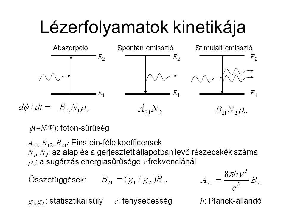 Lézerfolyamatok kinetikája Abszorpció Spontán emisszióStimulált emisszió A 21, B 1 2, B 21 : Einstein-féle koefficensek N 1, N 2 : az alap és a gerjesztett állapotban levő részecskék száma  : a sugárzás energiasűrűsége frekvenciánál Összefüggések: g 1,g 2 : statisztikai súly c : fénysebesség h : Planck-állandó E1E1 E2E2  (= N/V ): foton-sűrűség E1E1 E2E2 E1E1 E2E2