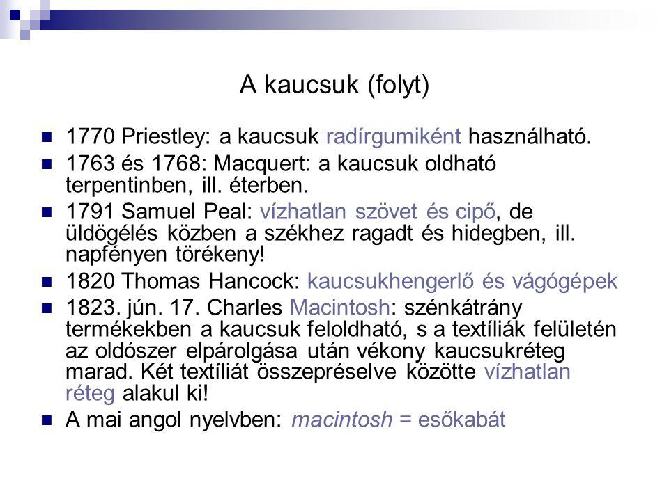 A kaucsuk (folyt) 1770 Priestley: a kaucsuk radírgumiként használható. 1763 és 1768: Macquert: a kaucsuk oldható terpentinben, ill. éterben. 1791 Samu