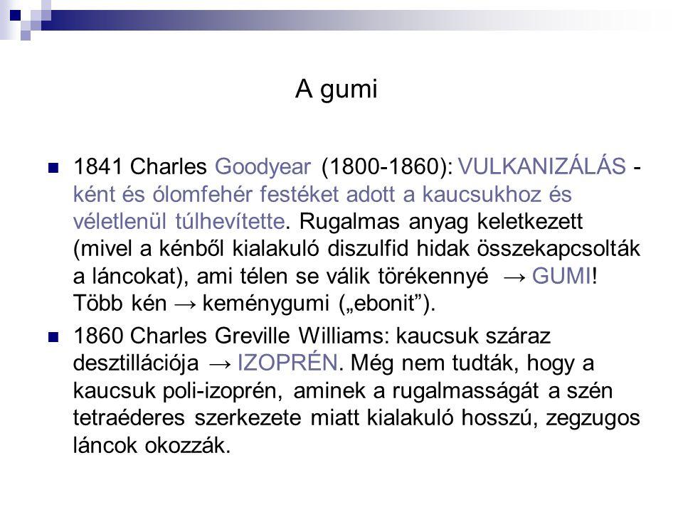 A gumi 1841 Charles Goodyear (1800-1860): VULKANIZÁLÁS - ként és ólomfehér festéket adott a kaucsukhoz és véletlenül túlhevítette. Rugalmas anyag kele
