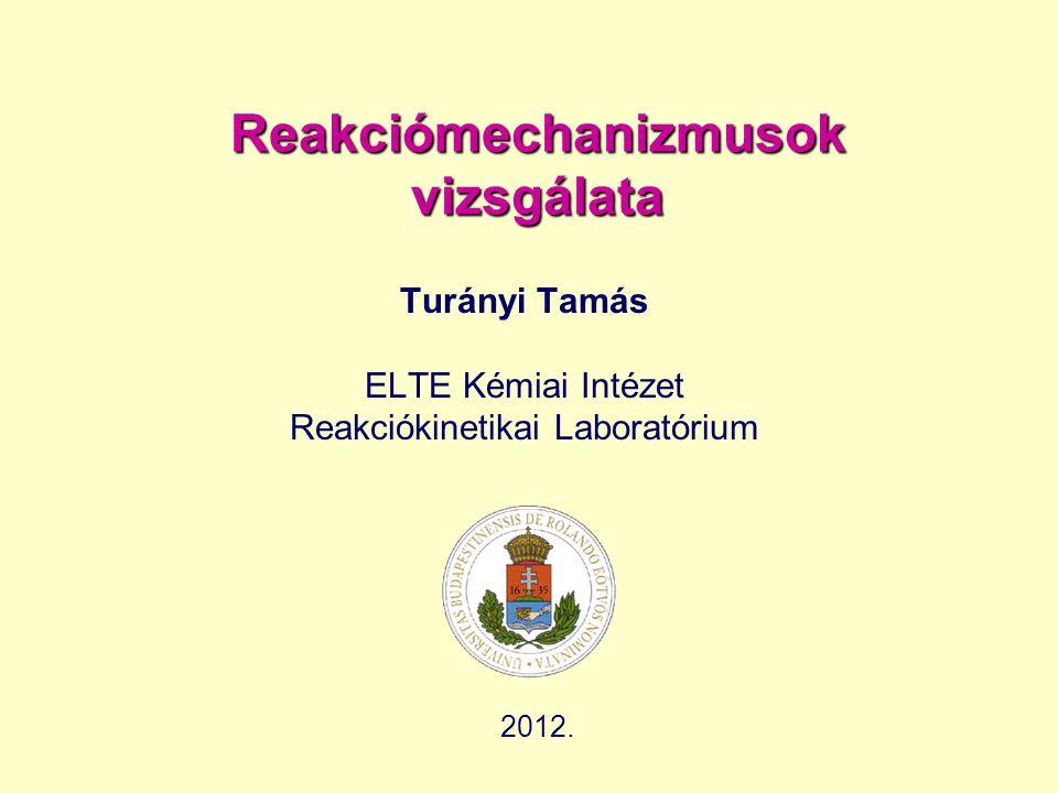 Reakciómechanizmusok vizsgálata Turányi Tamás ELTE Kémiai Intézet Reakciókinetikai Laboratórium 2012.