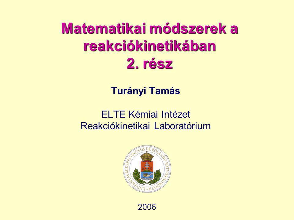 Matematikai módszerek a reakciókinetikában 2. rész Turányi Tamás ELTE Kémiai Intézet Reakciókinetikai Laboratórium 2006