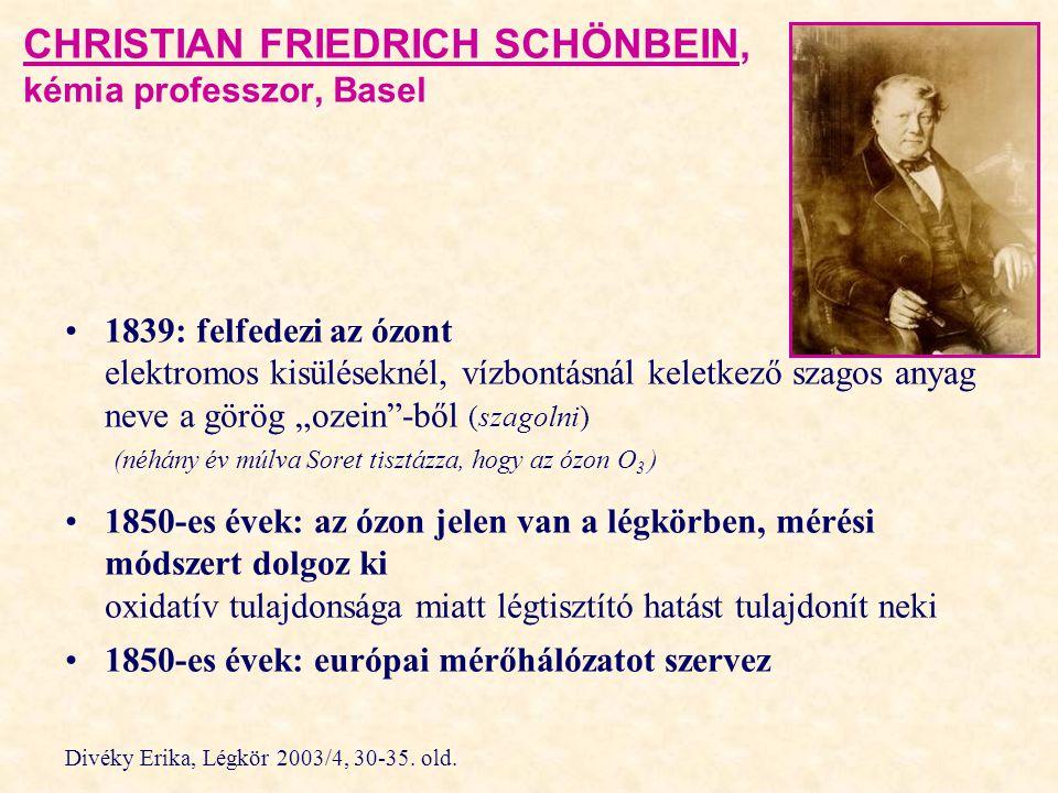 """CHRISTIAN FRIEDRICH SCHÖNBEIN, kémia professzor, Basel 1839: felfedezi az ózont elektromos kisüléseknél, vízbontásnál keletkező szagos anyag neve a görög """"ozein -ből (szagolni) (néhány év múlva Soret tisztázza, hogy az ózon O 3 ) 1850-es évek: az ózon jelen van a légkörben, mérési módszert dolgoz ki oxidatív tulajdonsága miatt légtisztító hatást tulajdonít neki 1850-es évek: európai mérőhálózatot szervez Divéky Erika, Légkör 2003/4, 30-35."""