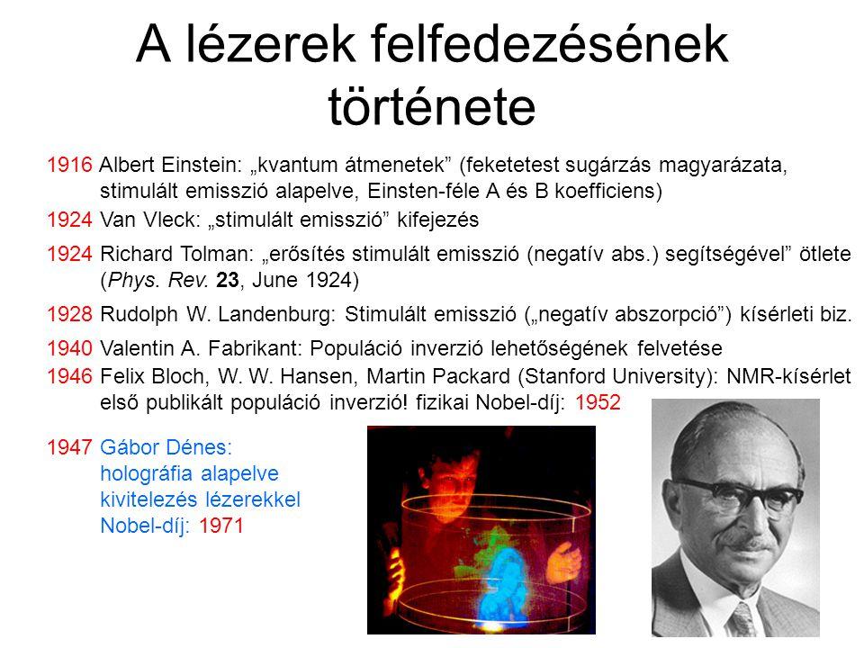 """A lézerek felfedezésének története 1916 Albert Einstein: """"kvantum átmenetek (feketetest sugárzás magyarázata, stimulált emisszió alapelve, Einsten-féle A és B koefficiens) 1924 Van Vleck: """"stimulált emisszió kifejezés 1924 Richard Tolman: """"erősítés stimulált emisszió (negatív abs.) segítségével ötlete (Phys."""