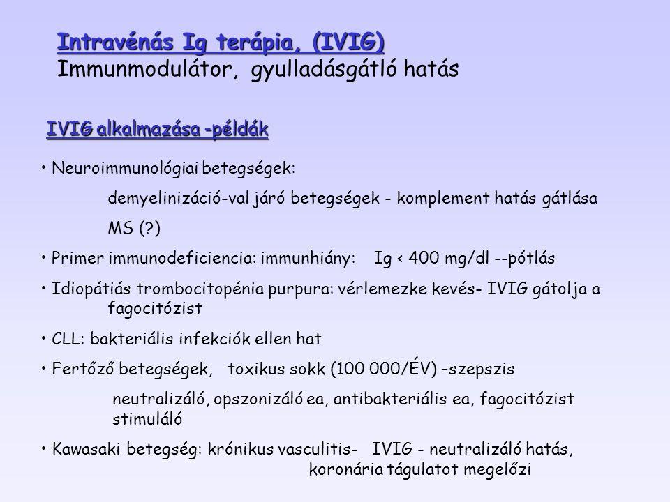 Neuroimmunológiai betegségek: demyelinizáció-val járó betegségek - komplement hatás gátlása MS (?) Primer immunodeficiencia: immunhiány: Ig < 400 mg/dl --pótlás Idiopátiás trombocitopénia purpura: vérlemezke kevés- IVIG gátolja a fagocitózist CLL: bakteriális infekciók ellen hat Fertőző betegségek, toxikus sokk (100 000/ÉV) –szepszis neutralizáló, opszonizáló ea, antibakteriális ea, fagocitózist stimuláló Kawasaki betegség: krónikus vasculitis- IVIG - neutralizáló hatás, koronária tágulatot megelőzi IVIG alkalmazása -példák Intravénás Ig terápia, (IVIG) Immunmodulátor, gyulladásgátló hatás