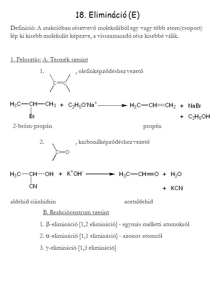 18. Elimináció (E) Definíció: A reakcióban résztvevő molekulából egy vagy több atom(csoport) lép ki kisebb molekulát képezve, a visszamaradó rész kise