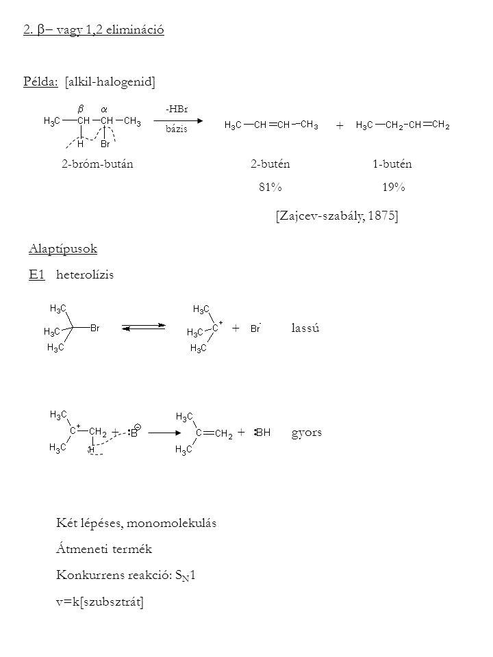 2.  vagy 1,2 elimináció Példa: [alkil-halogenid] -HBr bázis  2-bróm-bután 2-butén 1-butén 81% 19% + [Zajcev-szabály, 1875] Alaptípusok E1 he