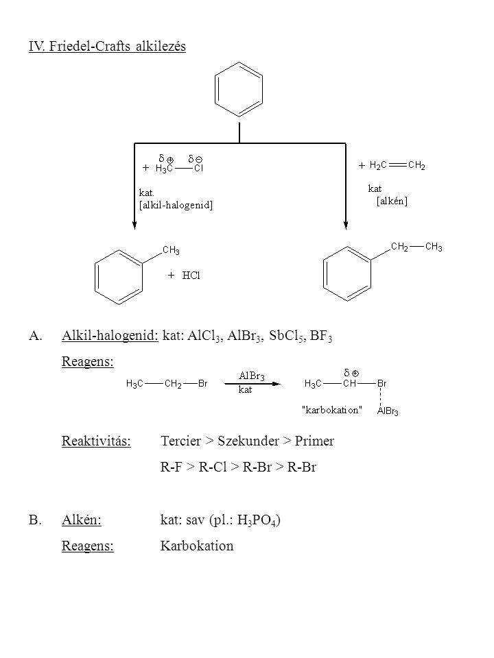 IV. Friedel-Crafts alkilezés A.Alkil-halogenid: kat: AlCl 3, AlBr 3, SbCl 5, BF 3 Reagens: Reaktivitás:Tercier > Szekunder > Primer R-F > R-Cl > R-Br
