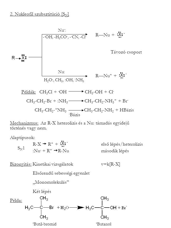 2. Nukleofil szubsztitúció [S N ] Nu - : - - OH, -H 3 CO -, - - CN, -Cl - Nu: H 2 O:, CH 3, :OH, :NH 3 R—Nu + Távozó csoport R—Nu + + Példák: CH 3 Cl