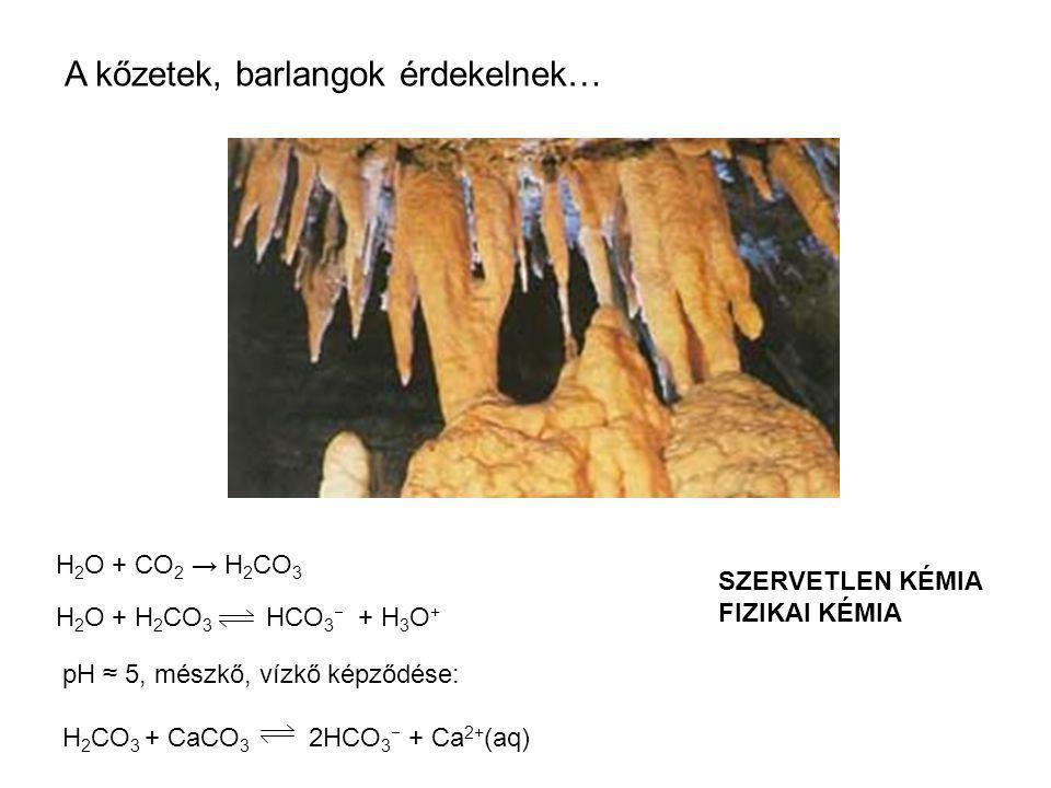 A kőzetek, barlangok érdekelnek… H 2 O + CO 2 → H 2 CO 3 H 2 O + H 2 CO 3 HCO 3  + H 3 O + pH ≈ 5, mészkő, vízkő képződése: H 2 CO 3 + CaCO 3 2HCO 3