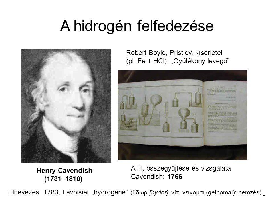 A hidrogén felfedezése Henry Cavendish (1731  1810) A H 2 összegyűjtése és vizsgálata Cavendish: 1766 Robert Boyle, Pristley, kísérletei (pl. Fe + HC