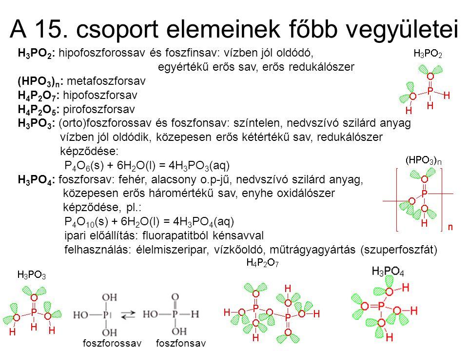 A 15. csoport elemeinek főbb vegyületei H 3 PO 2 : hipofoszforossav és foszfinsav: vízben jól oldódó, egyértékű erős sav, erős redukálószer (HPO 3 ) n