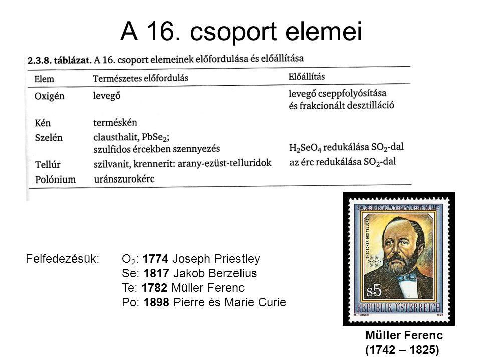 A 16. csoport elemei Müller Ferenc (1742 – 1825) Felfedezésük: O 2 : 1774 Joseph Priestley Se: 1817 Jakob Berzelius Te: 1782 Müller Ferenc Po: 1898 Pi