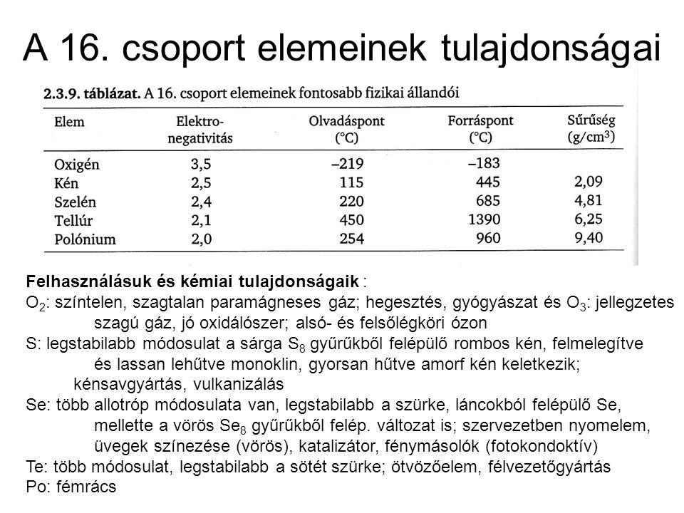 A 16. csoport elemeinek tulajdonságai Felhasználásuk és kémiai tulajdonságaik : O 2 : színtelen, szagtalan paramágneses gáz; hegesztés, gyógyászat és