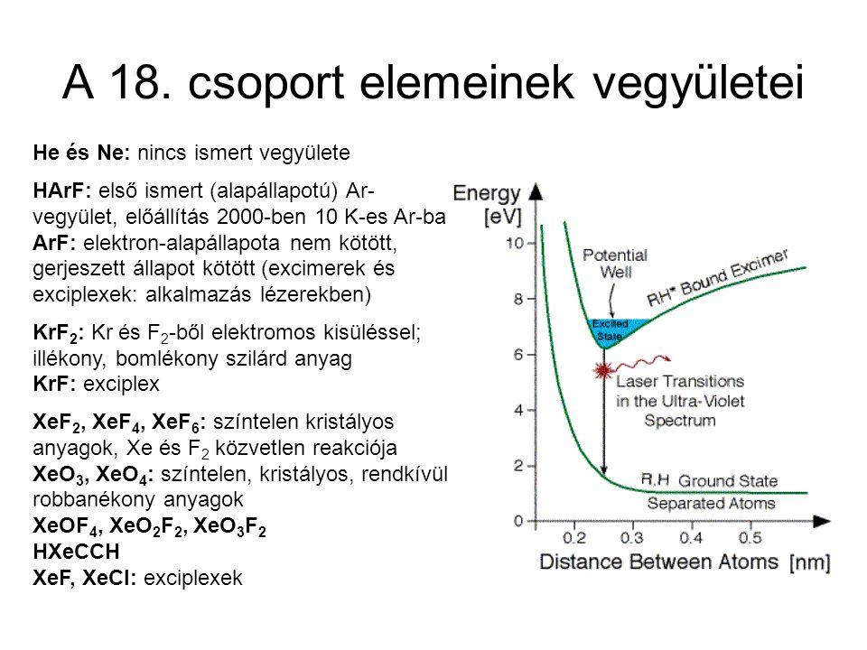 A 18. csoport elemeinek vegyületei He és Ne: nincs ismert vegyülete HArF: első ismert (alapállapotú) Ar- vegyület, előállítás 2000-ben 10 K-es Ar-ban