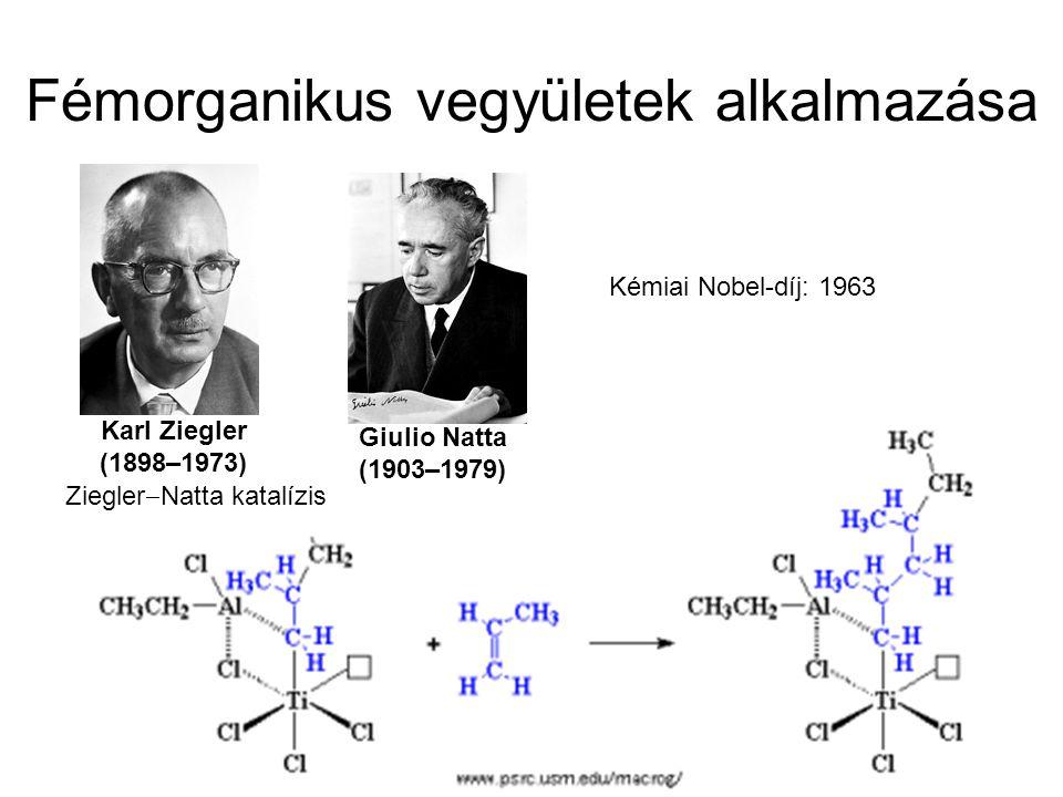 Fémorganikus vegyületek alkalmazása Ziegler  Natta katalízis Kémiai Nobel-díj: 1963 Karl Ziegler (1898–1973) Giulio Natta (1903–1979)