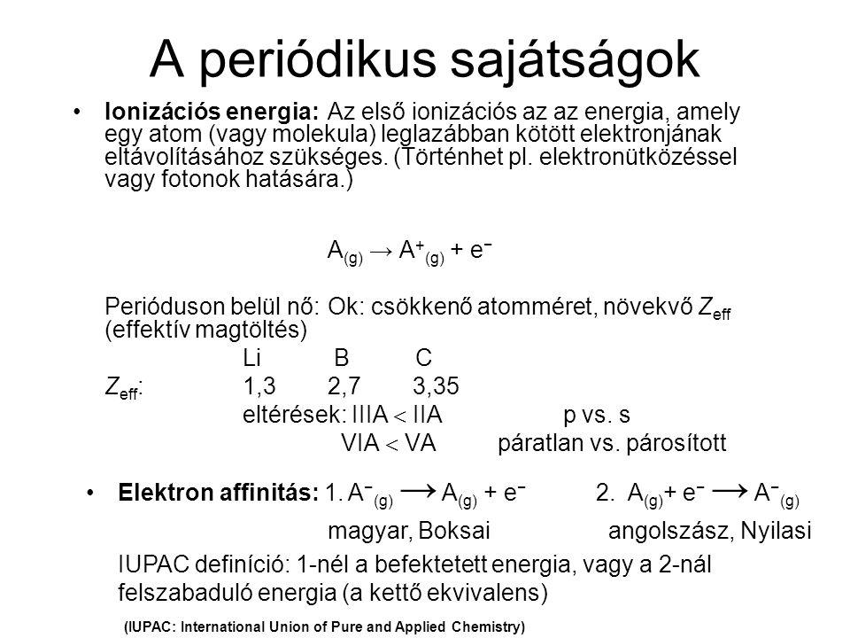 A periódikus sajátságok Ionizációs energia:Az első ionizációs az az energia, amely egy atom (vagy molekula) leglazábban kötött elektronjának eltávolít