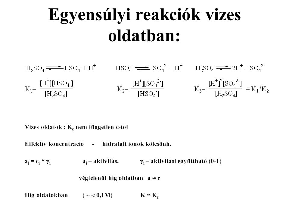 Egyensúlyi reakciók vizes oldatban: Vizes oldatok : K c nem független c-től Effektív koncentráció - hidratált ionok kölcsönh. a i = c i *  i a i – ak