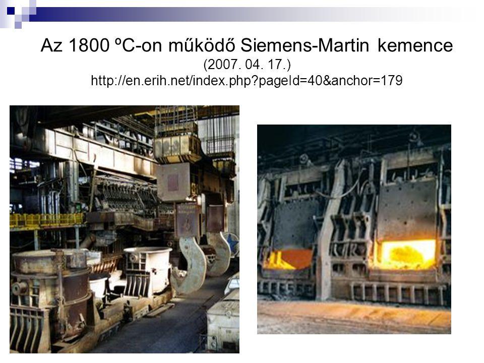 Az 1800 ºC-on működő Siemens-Martin kemence (2007. 04. 17.) http://en.erih.net/index.php?pageId=40&anchor=179