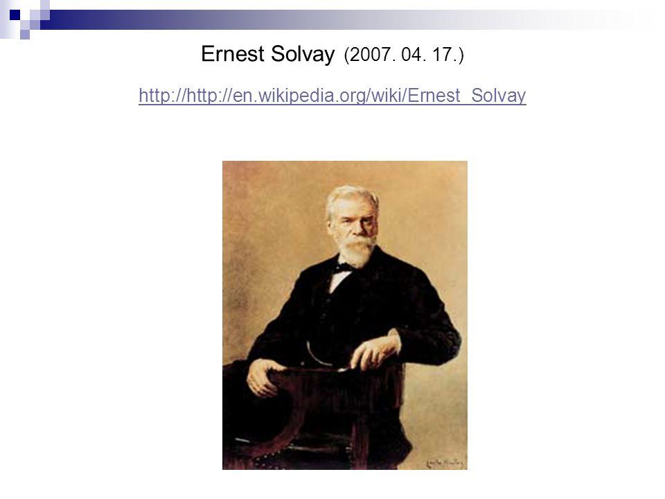 Ernest Solvay (2007. 04. 17.) http://http://en.wikipedia.org/wiki/Ernest_Solvay http://http://en.wikipedia.org/wiki/Ernest_Solvay