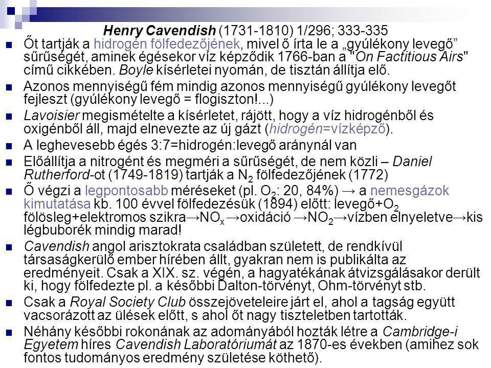 """Henry Cavendish (1731-1810) 1/296; 333-335 Őt tartják a hidrogén fölfedezőjének, mivel ő írta le a """"gyúlékony levegő"""" sűrűségét, aminek égésekor víz k"""