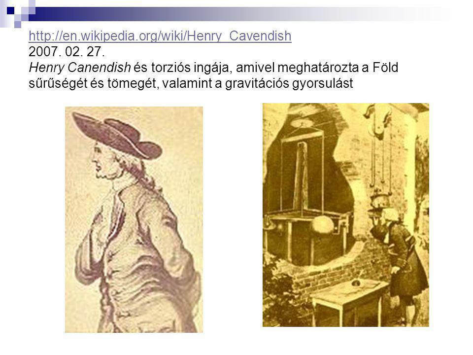 http://en.wikipedia.org/wiki/Henry_Cavendish http://en.wikipedia.org/wiki/Henry_Cavendish 2007. 02. 27. Henry Canendish és torziós ingája, amivel megh