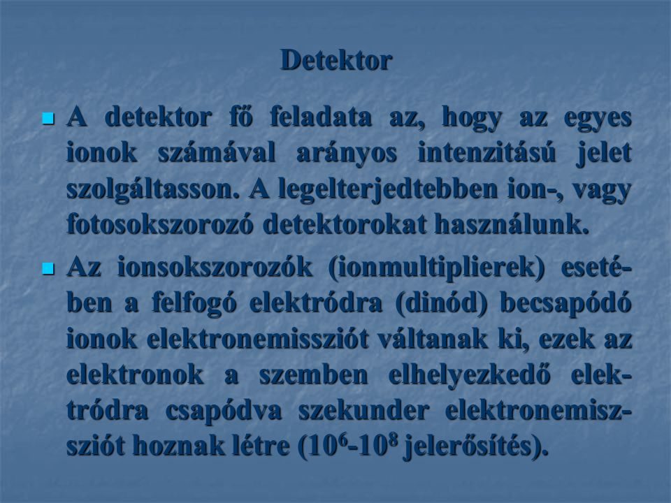 Detektor A detektor fő feladata az, hogy az egyes ionok számával arányos intenzitású jelet szolgáltasson. A legelterjedtebben ion-, vagy fotosokszoroz