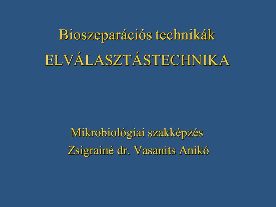 Bioszeparációs technikák ELVÁLASZTÁSTECHNIKA Mikrobiológiai szakképzés Zsigrainé dr. Vasanits Anikó Zsigrainé dr. Vasanits Anikó