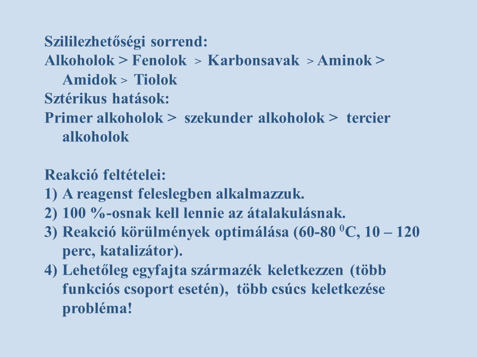 Szililezhetőségi sorrend: Alkoholok > Fenolok > Karbonsavak > Aminok > Amidok > Tiolok Sztérikus hatások: Primer alkoholok > szekunder alkoholok > ter