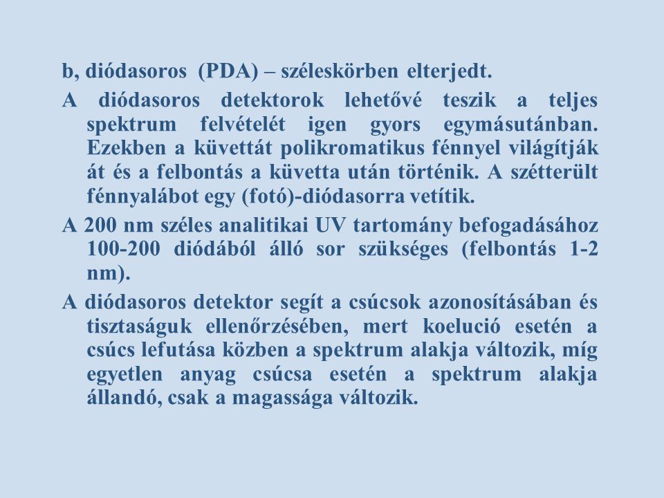 b, diódasoros (PDA) – széleskörben elterjedt. A diódasoros detektorok lehetővé teszik a teljes spektrum felvételét igen gyors egymásutánban. Ezekben a