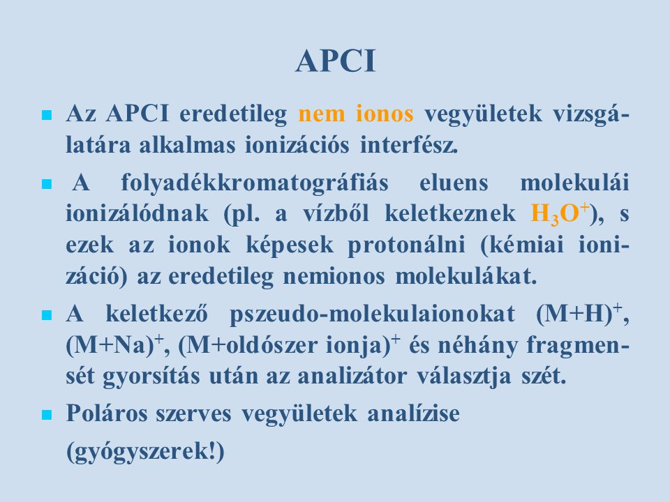 APCI Az APCI eredetileg nem ionos vegyületek vizsgá- latára alkalmas ionizációs interfész. A folyadékkromatográfiás eluens molekulái ionizálódnak (pl.